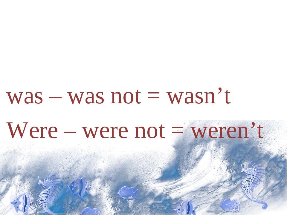 was – was not = wasn't Were – were not = weren't