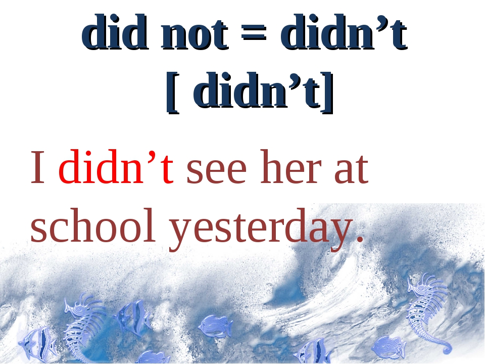 did not = didn't [ didn't] I didn't see her at school yesterday.