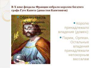 В X веке феодалы Франции избрали королем богатого графа Гуго Капета (династия
