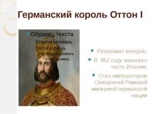 Германский король Оттон I Разгромил венгров; В 962 году завоевал часть Италии