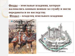 Феоды – земельные владения, которые жаловались конным воинам за службу и могл