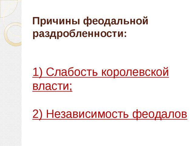 Причины феодальной раздробленности: 1) Слабость королевской власти; 2) Незави...