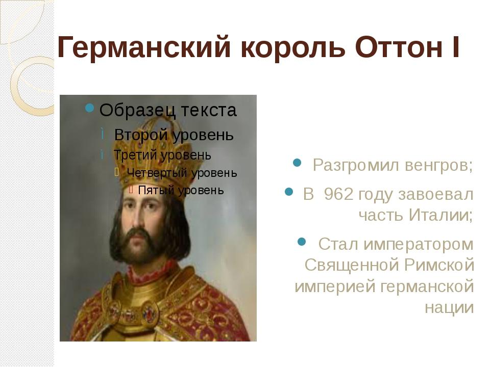 Германский король Оттон I Разгромил венгров; В 962 году завоевал часть Италии...