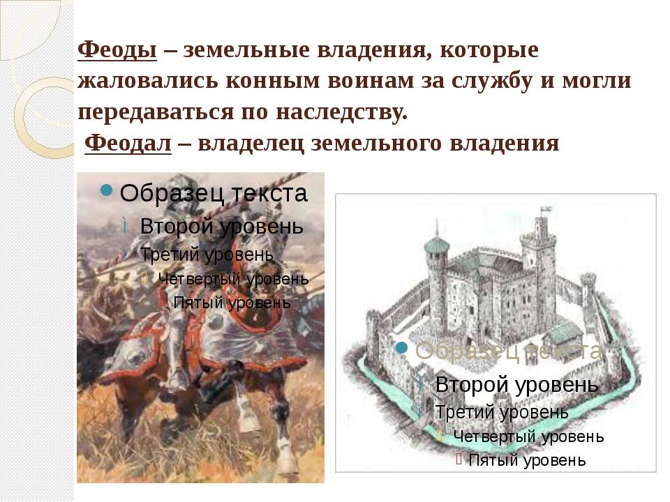 Феоды – земельные владения, которые жаловались конным воинам за службу и могл...