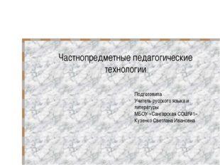 Частнопредметные педагогические технологии Подготовила Учитель русского языка