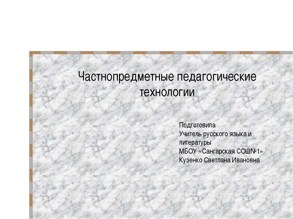 Частнопредметные педагогические технологии Подготовила Учитель русского языка...