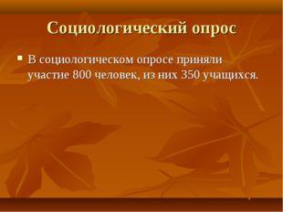 Социологический опрос В социологическом опросе приняли участие 800 человек, и