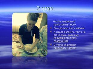 2 этап Что бы правильно приготовить тесто Оно должно быть мягким. А после ост