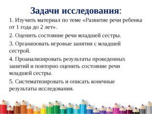 Задачи исследования: 1. Изучить материал по теме «Развитие речи ребенка от 1