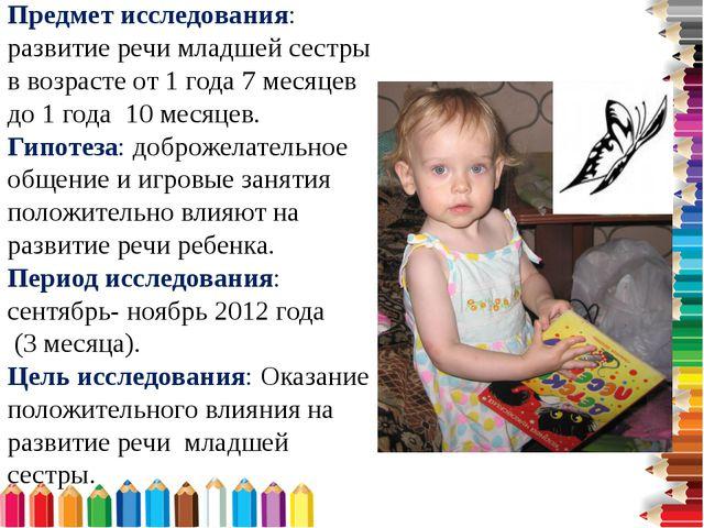 Предмет исследования: развитие речи младшей сестры в возрасте от 1 года 7...