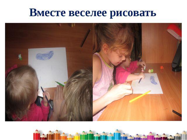 Вместе веселее рисовать