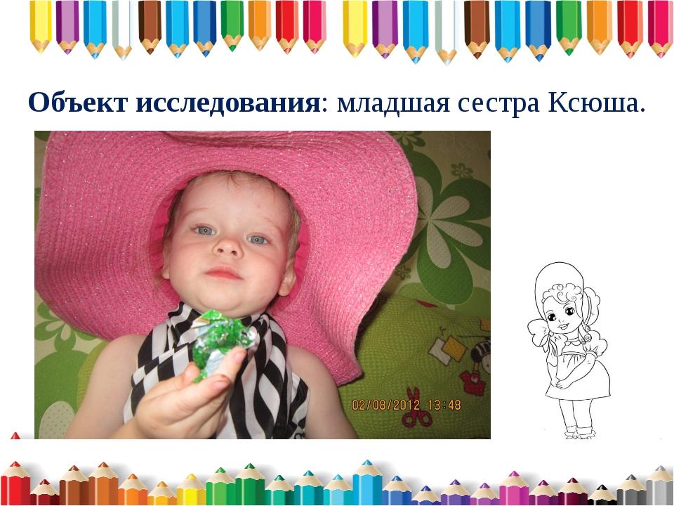 Объект исследования: младшая сестра Ксюша.