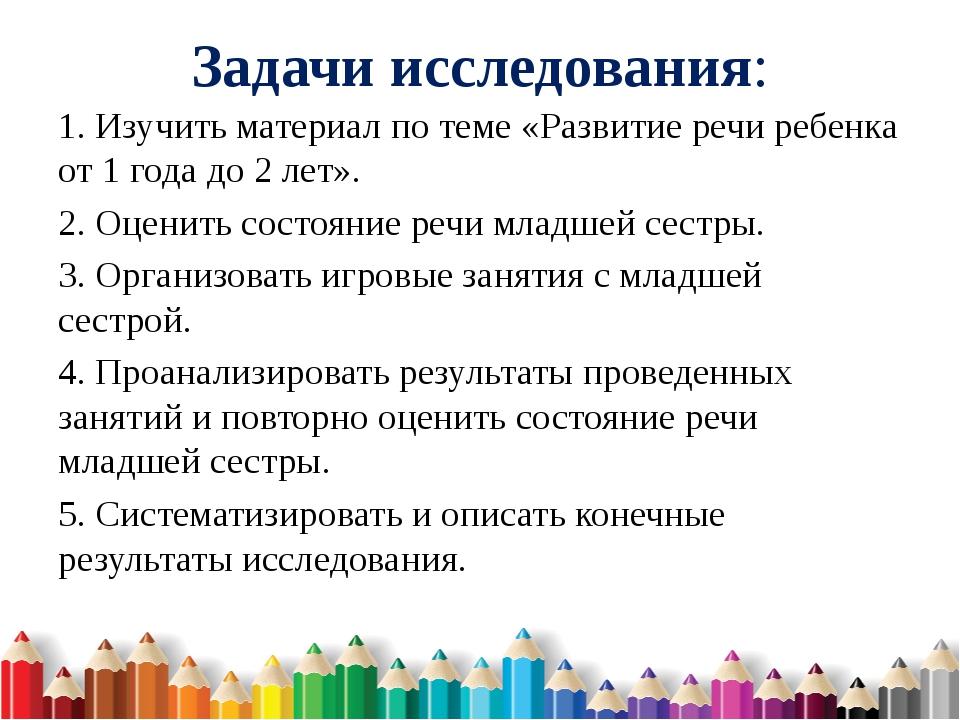 Задачи исследования: 1. Изучить материал по теме «Развитие речи ребенка от 1...