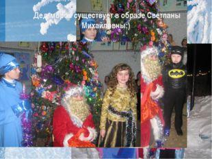 Дед мороз существует в образе Светланы Михайловны;)