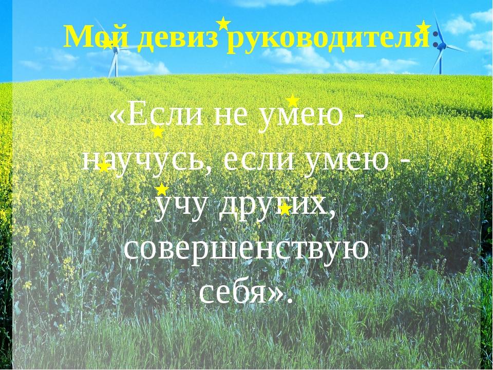 «Если не умею - научусь, если умею - учу других, совершенствую себя». Мой дев...
