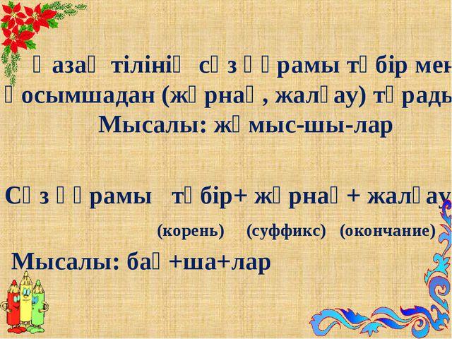Қазақ тілінің сөз құрамы түбір мен қосымшадан (жұрнақ, жалғау) тұрады. Мысал...