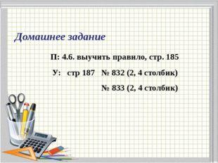 Домашнее задание П: 4.6. выучить правило, стр. 185 У: стр 187 № 832 (2, 4 сто
