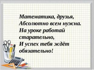 Математика, друзья, Абсолютно всем нужна. На уроке работай старательно, И усп