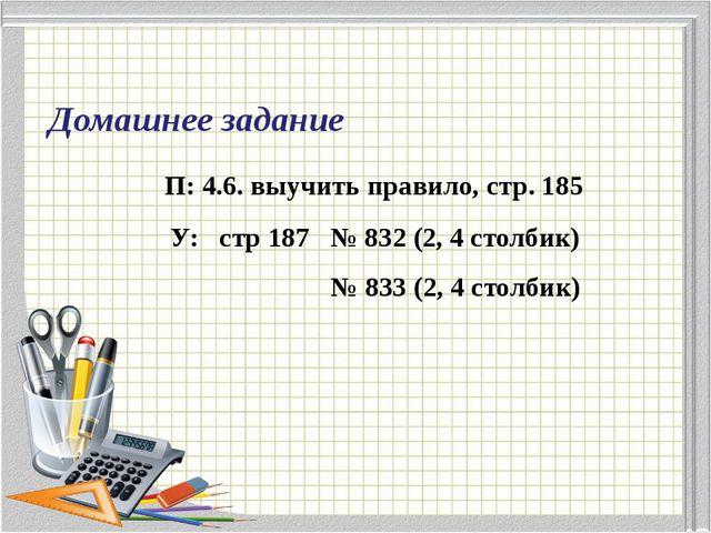 Домашнее задание П: 4.6. выучить правило, стр. 185 У: стр 187 № 832 (2, 4 сто...
