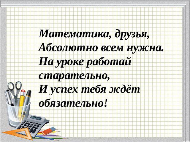 Математика, друзья, Абсолютно всем нужна. На уроке работай старательно, И усп...