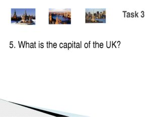 5. What is the capital of the UK? Task 3
