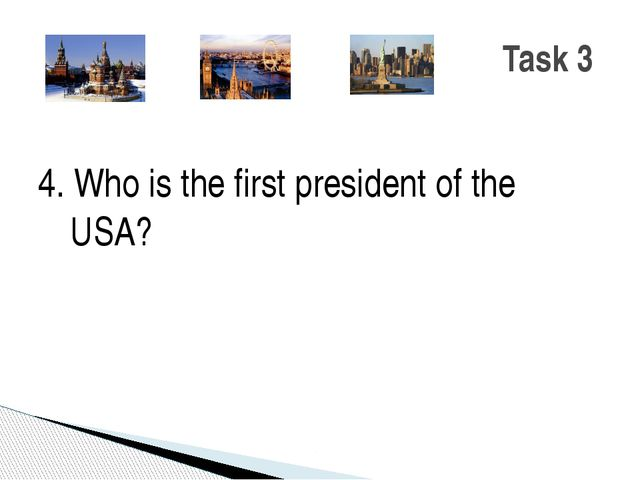 4. Who is the first president of the USA? Task 3