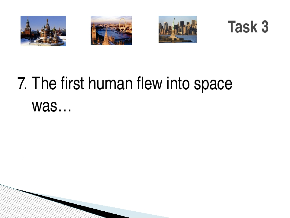 7. The first human flew into space was… Task 3