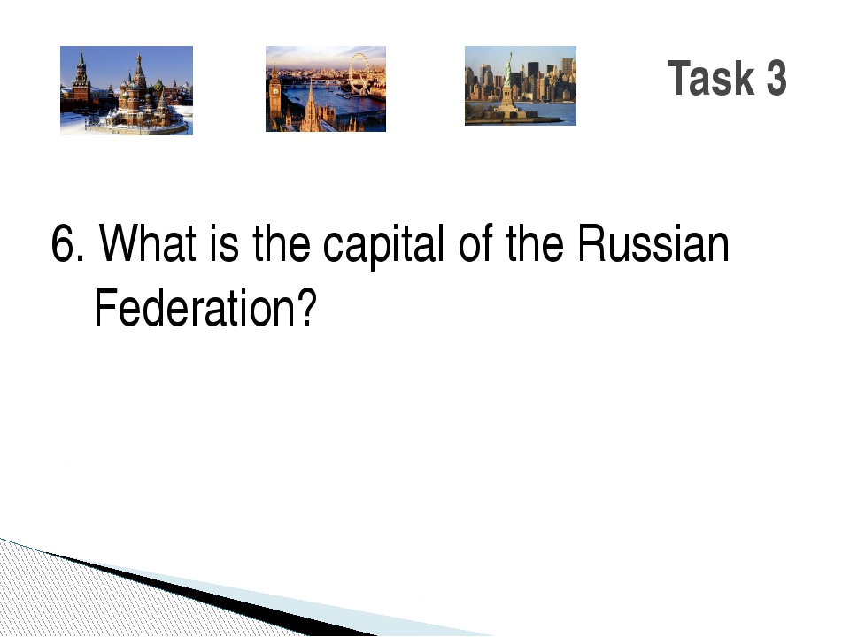 6. What is the capital of the Russian Federation? Task 3