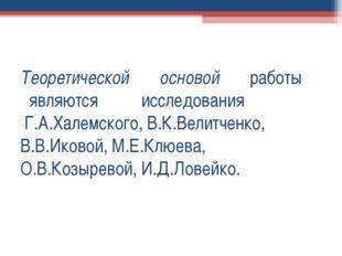 Теоретической основой работы являются исследования Г.А.Халемского, В.К.Велитч