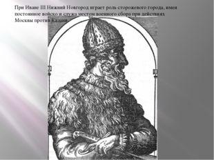 При Иване III Нижний Новгород играет роль сторожевого города, имея постоянное