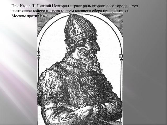 При Иване III Нижний Новгород играет роль сторожевого города, имея постоянное...