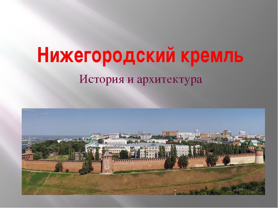 Нижегородский кремль История и архитектура