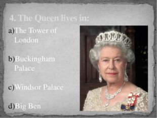 4. The Queen lives in: The Tower of London Buckingham Palace Windsor Palace B
