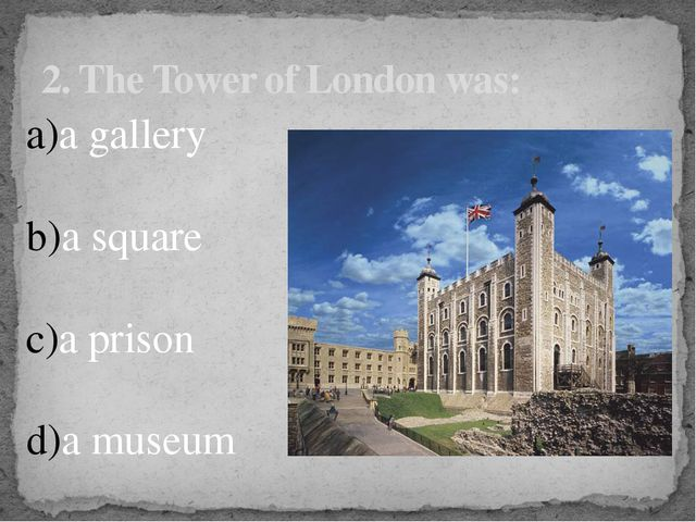 2. The Tower of London was: a gallery a square a prison a museum