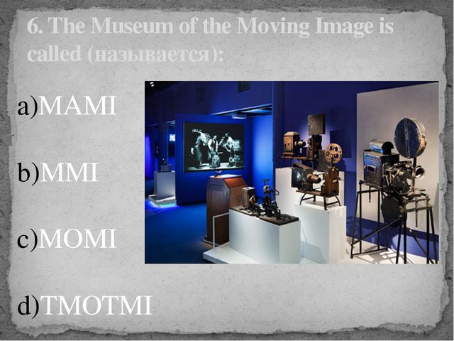 6. The Museum of the Moving Image is called (называется): MAMI MMI MOMI TMOTMI