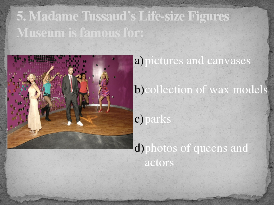 5. Madame Tussaud's Life-size Figures Museum is famous for: pictures and canv...