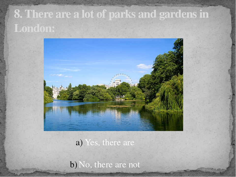 8. There are a lot of parks and gardens in London: Yes, there are No, there a...