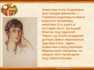 * * Ахматова Анна Андреевна (настоящая фамилия — Горенко) родилась в семье мо