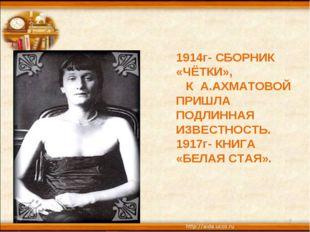 * * 1914г- СБОРНИК «ЧЁТКИ», К А.АХМАТОВОЙ ПРИШЛА ПОДЛИННАЯ ИЗВЕСТНОСТЬ. 1917г