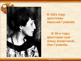 * * В 1921 году арестован Николай Гумилёв В 30-е годы арестован сын Анны Ахма