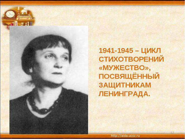 * * 1941-1945 – ЦИКЛ СТИХОТВОРЕНИЙ «МУЖЕСТВО», ПОСВЯЩЁННЫЙ ЗАЩИТНИКАМ ЛЕНИНГР...