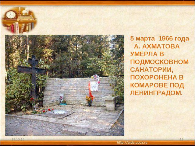 * * 5 марта 1966 года А. АХМАТОВА УМЕРЛА В ПОДМОСКОВНОМ САНАТОРИИ, ПОХОРОНЕНА...