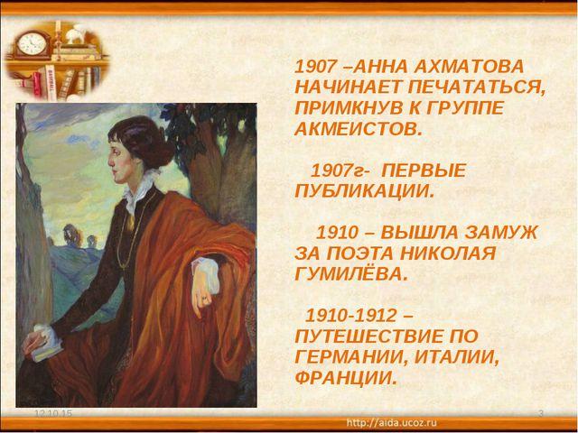 * * 1907 –АННА АХМАТОВА НАЧИНАЕТ ПЕЧАТАТЬСЯ, ПРИМКНУВ К ГРУППЕ АКМЕИСТОВ. 190...