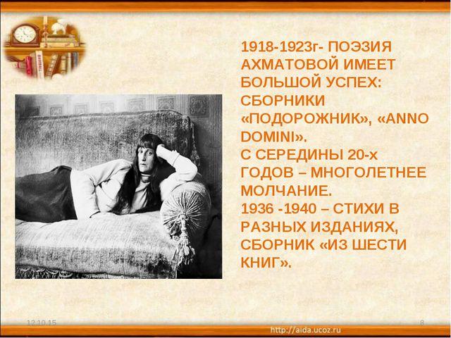 * * 1918-1923г- ПОЭЗИЯ АХМАТОВОЙ ИМЕЕТ БОЛЬШОЙ УСПЕХ: СБОРНИКИ «ПОДОРОЖНИК»,...