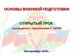 ОСНОВЫ ВОЕННОЙ ПОДГОТОВКИ Екатеринбург-2015г. ОТКРЫТЫЙ УРОК руководитель: под