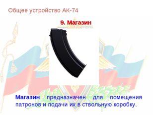 Общее устройство АК-74 9. Магазин Магазин предназначен для помещения патронов