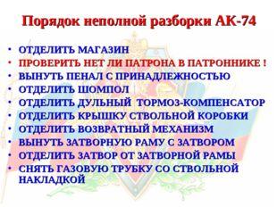 Порядок неполной разборки АК-74 ОТДЕЛИТЬ МАГАЗИН ПРОВЕРИТЬ НЕТ ЛИ ПАТРОНА В П