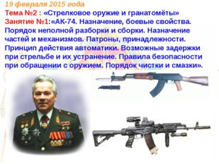 19 февраля 2015 года Тема №2 : «Стрелковое оружие и гранатомёты» Занятие №1:«