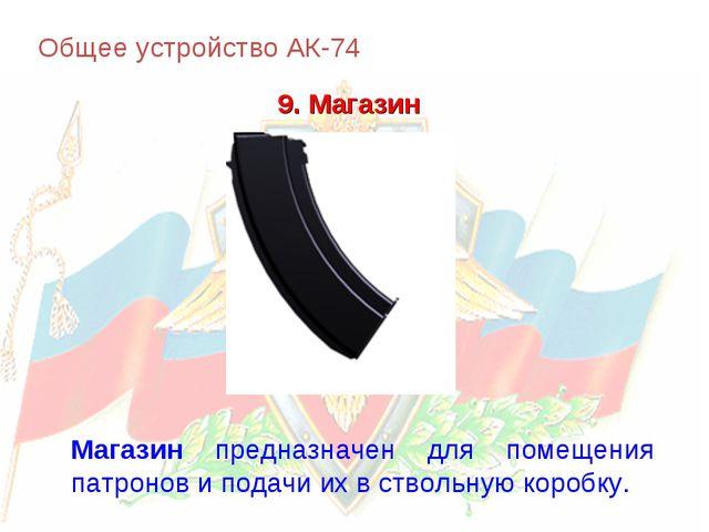 Общее устройство АК-74 9. Магазин Магазин предназначен для помещения патронов...