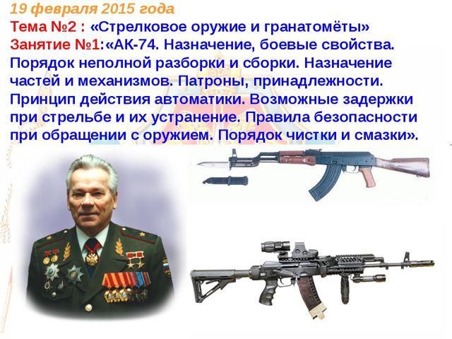 19 февраля 2015 года Тема №2 : «Стрелковое оружие и гранатомёты» Занятие №1:«...